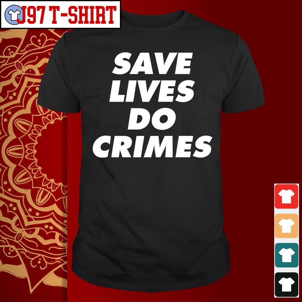 Save lives do crimes s Shirt