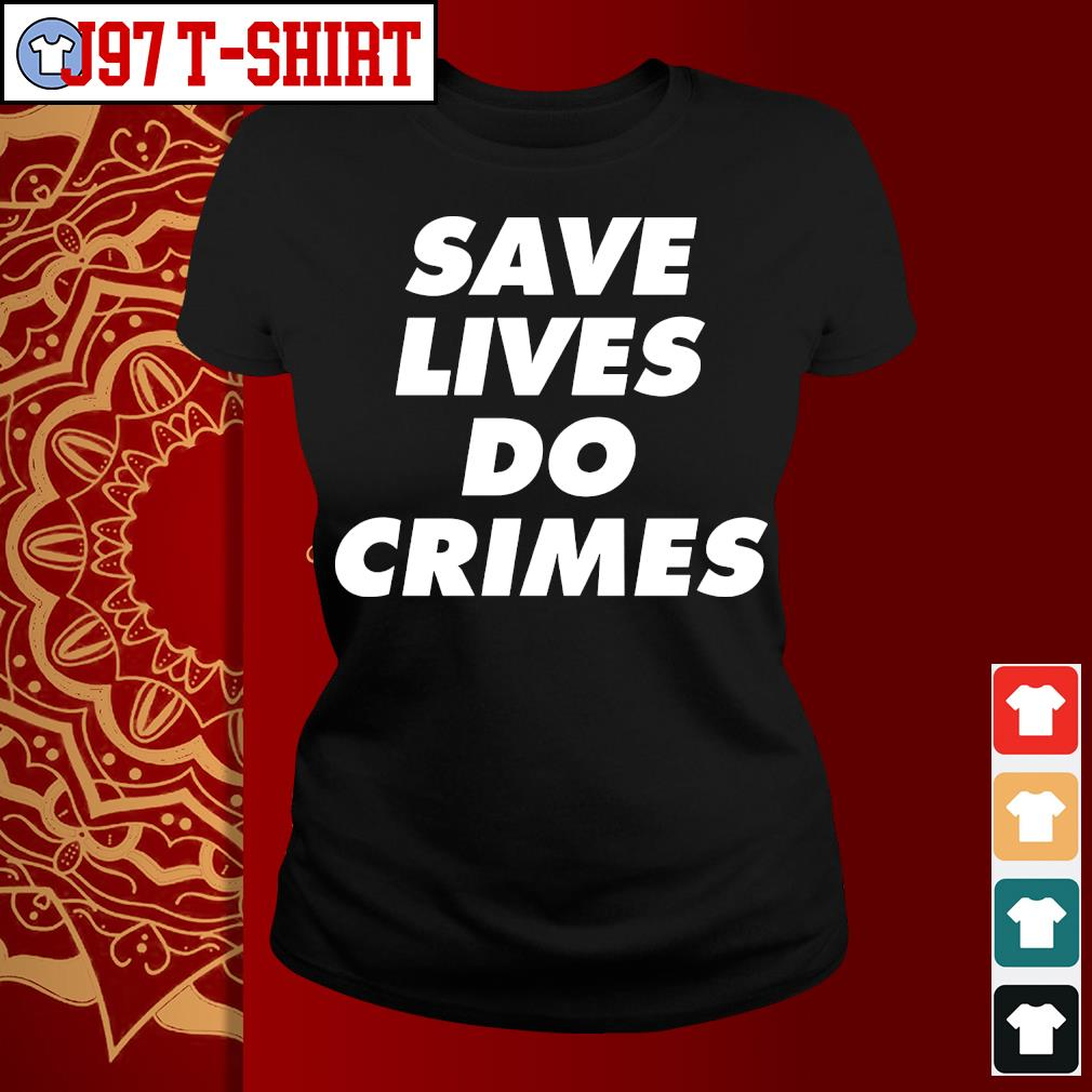 Save lives do crimes s Ladies-tee