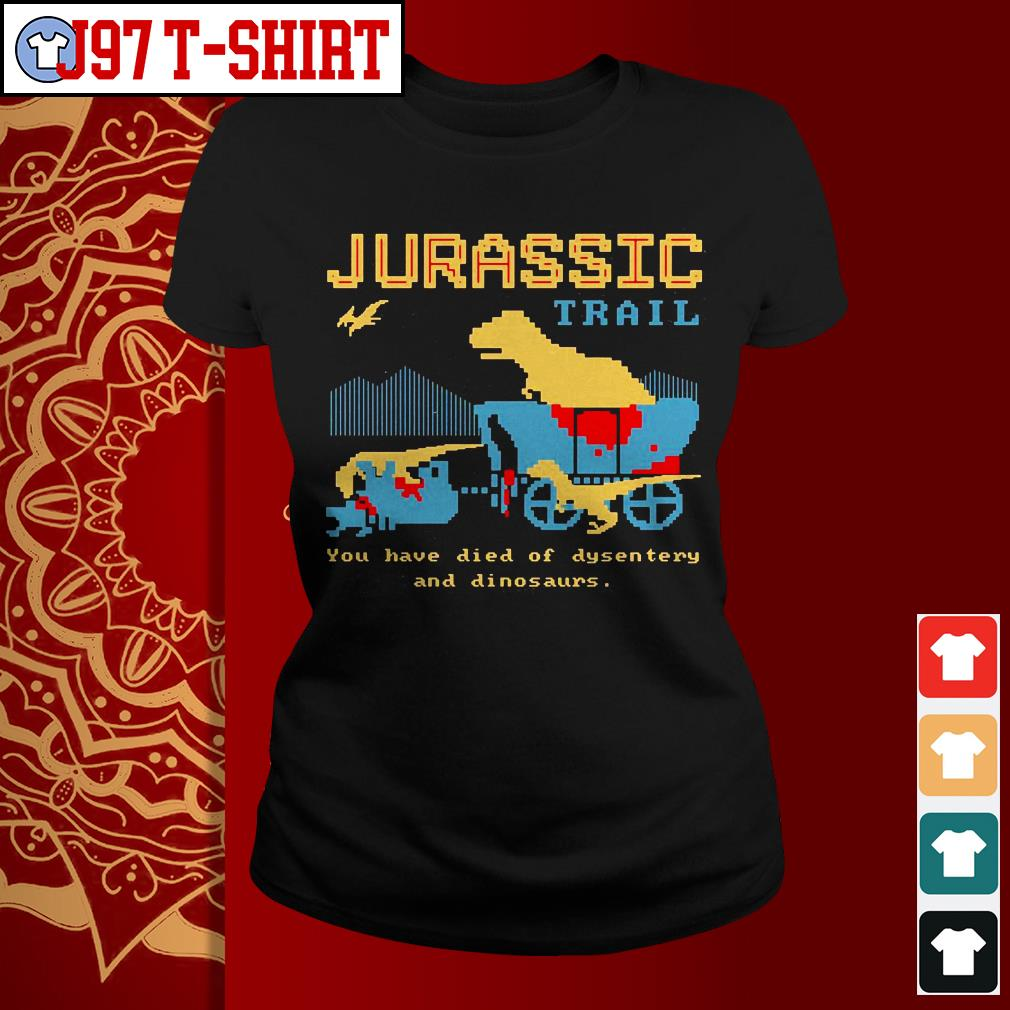 Jurassic trail you have died of dysentery and dinosaurs Ladies tee